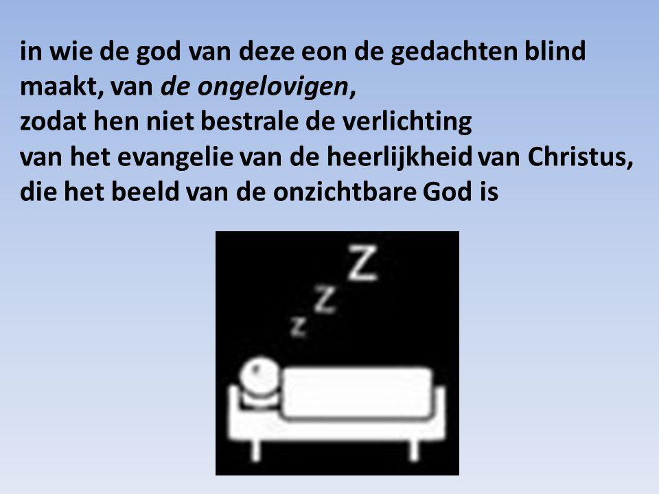 in wie de god van deze eon de gedachten blind maakt, van de ongelovigen, zodat hen niet bestrale de verlichting van het evangelie van de heerlijkheid van Christus,