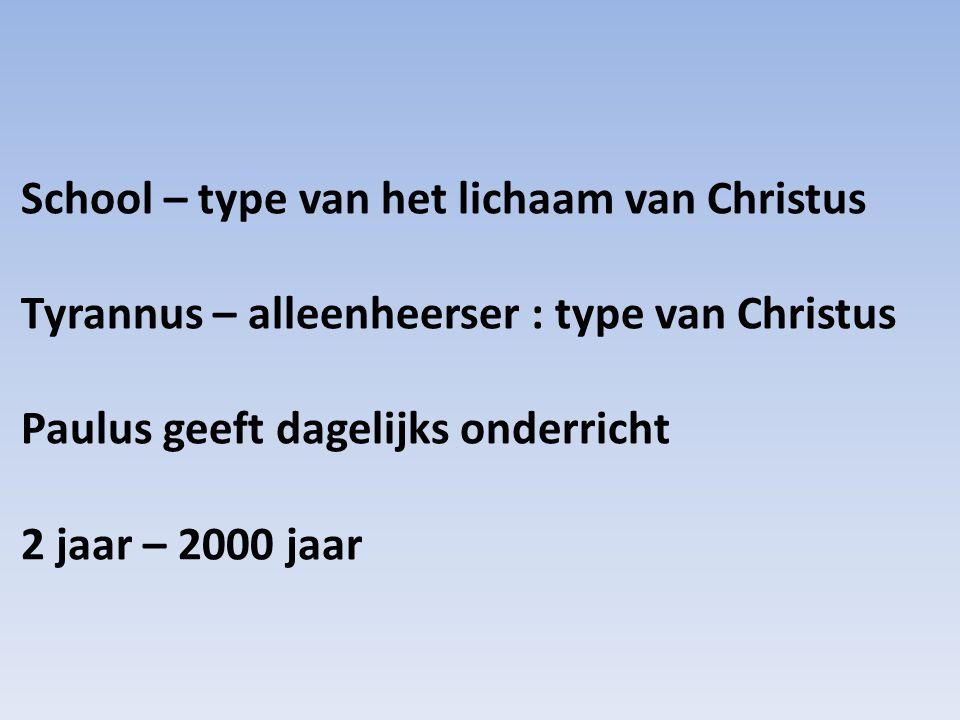 School – type van het lichaam van Christus Tyrannus – alleenheerser : type van Christus Paulus geeft dagelijks onderricht 2 jaar – 2000 jaar