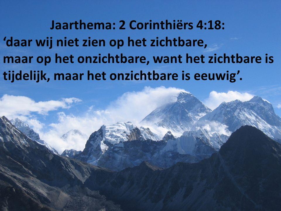 Jaarthema: 2 Corinthiërs 4:18: 'daar wij niet zien op het zichtbare, maar op het onzichtbare, want het zichtbare is tijdelijk, maar het onzichtbare is eeuwig'.
