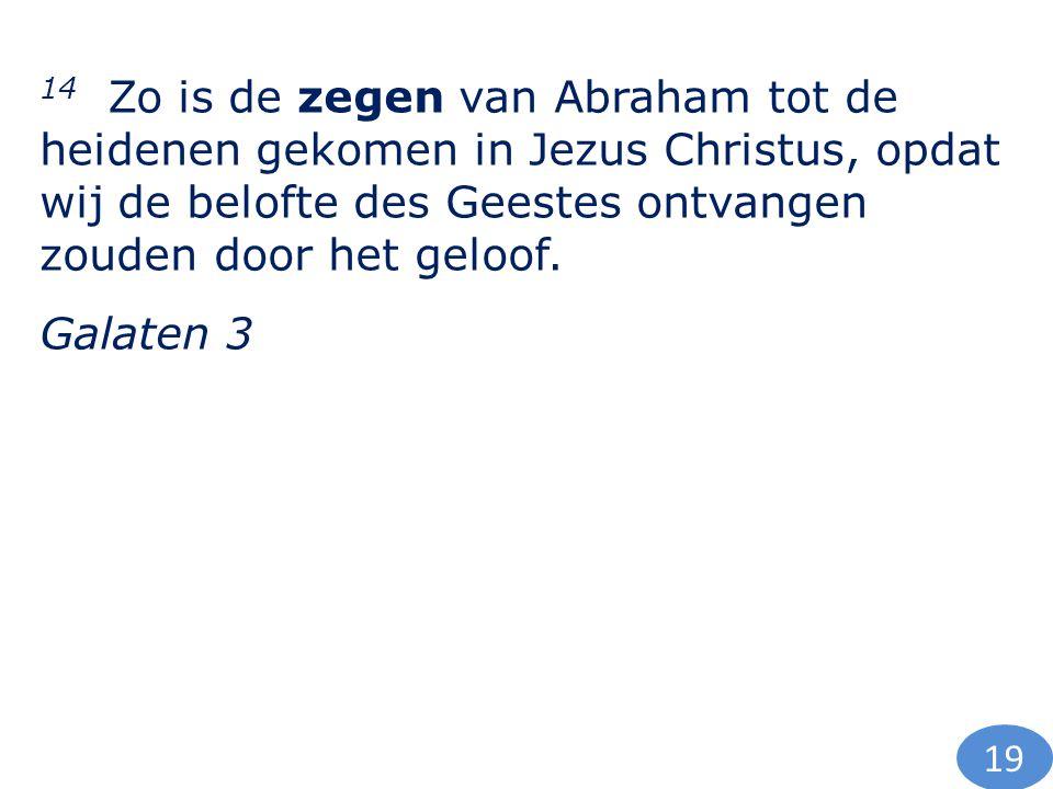 14 Zo is de zegen van Abraham tot de heidenen gekomen in Jezus Christus, opdat wij de belofte des Geestes ontvangen zouden door het geloof.