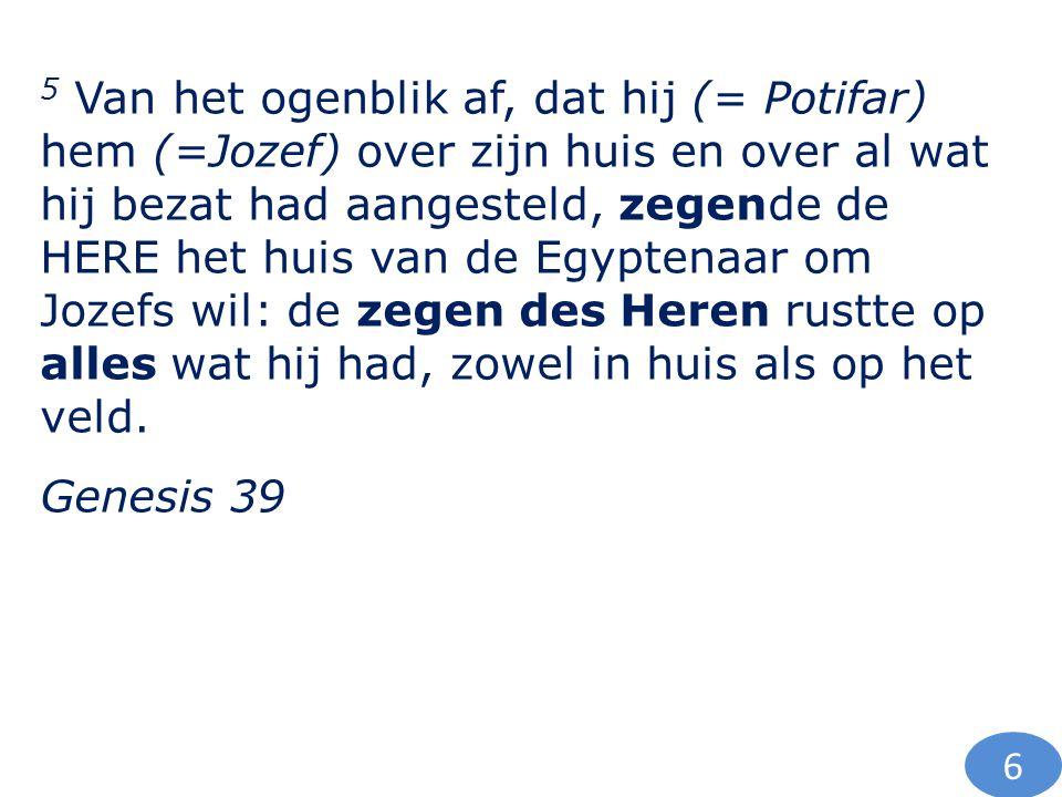 5 Van het ogenblik af, dat hij (= Potifar) hem (=Jozef) over zijn huis en over al wat hij bezat had aangesteld, zegende de HERE het huis van de Egyptenaar om Jozefs wil: de zegen des Heren rustte op alles wat hij had, zowel in huis als op het veld.
