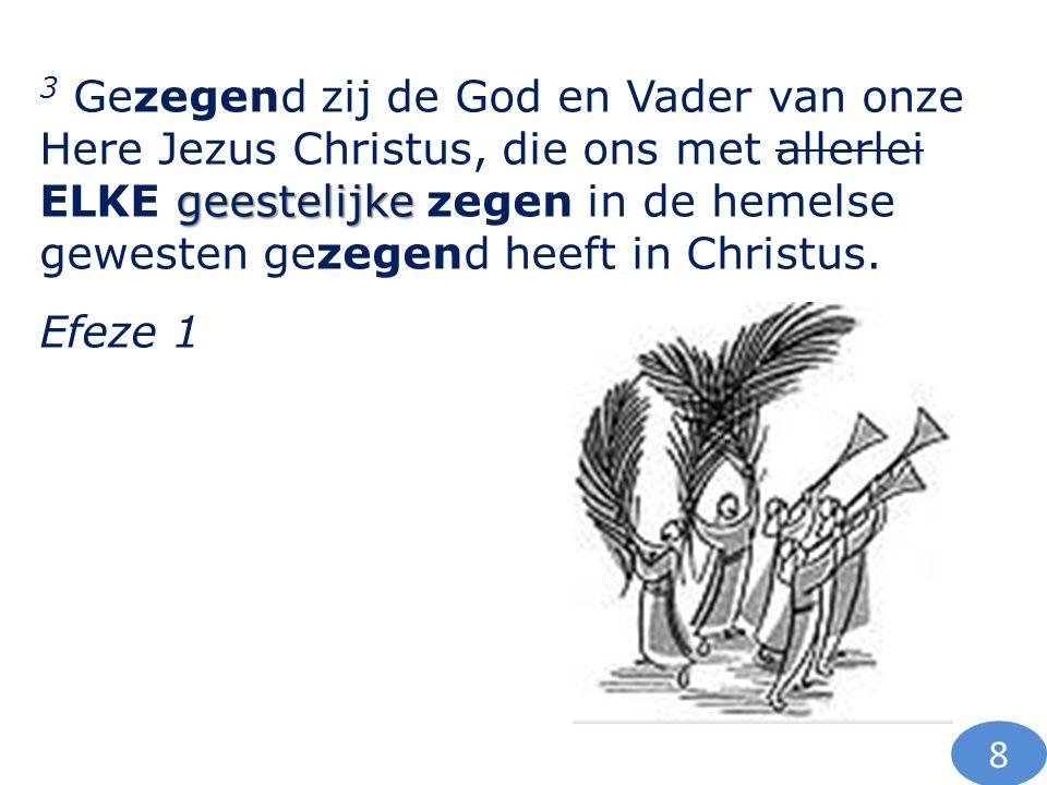 3 Gezegend zij de God en Vader van onze Here Jezus Christus, die ons met allerlei ELKE geestelijke zegen in de hemelse gewesten gezegend heeft in Christus.