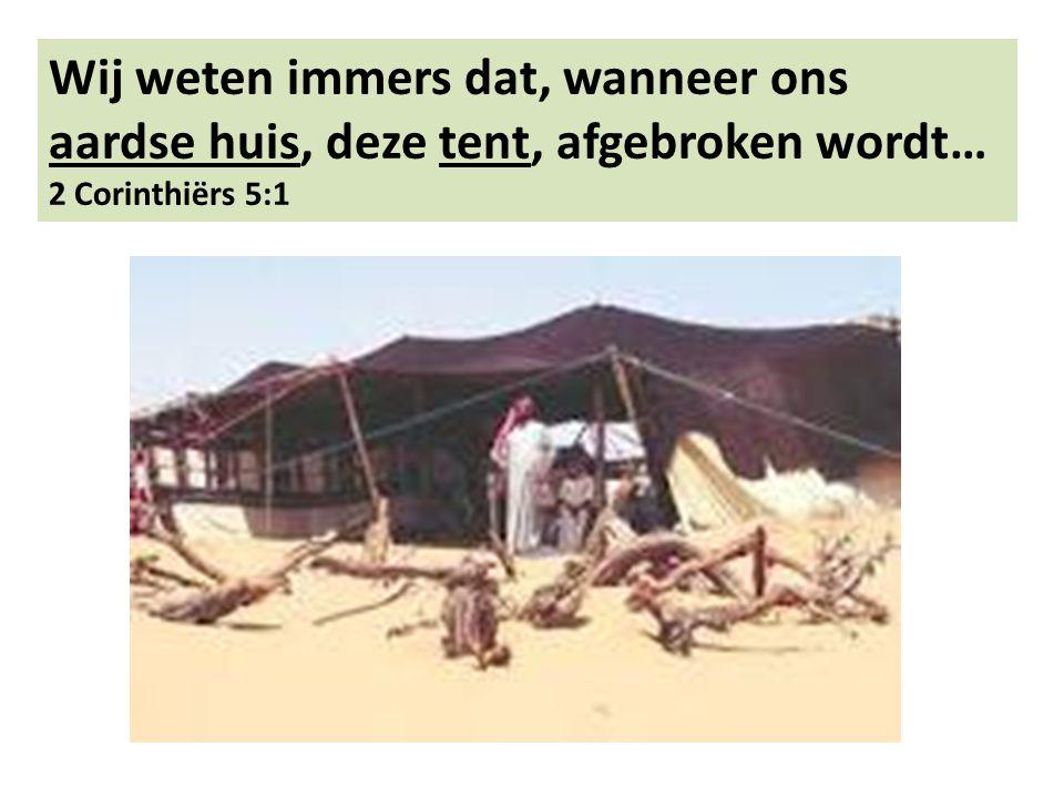 Wij weten immers dat, wanneer ons aardse huis, deze tent, afgebroken wordt… 2 Corinthiërs 5:1