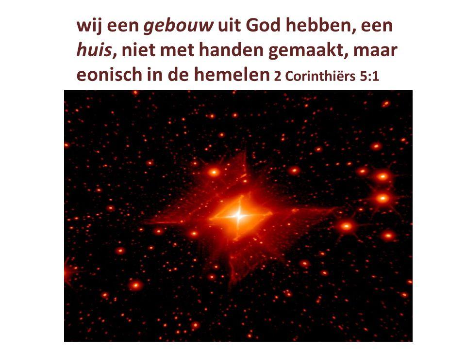 wij een gebouw uit God hebben, een huis, niet met handen gemaakt, maar eonisch in de hemelen 2 Corinthiërs 5:1