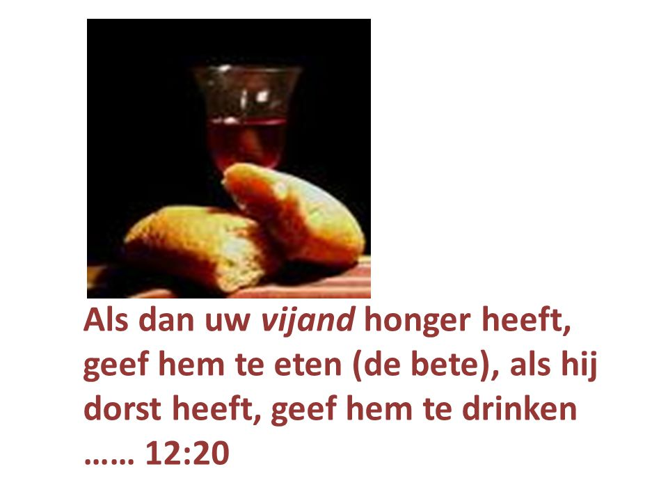 Als dan uw vijand honger heeft, geef hem te eten (de bete), als hij dorst heeft, geef hem te drinken …… 12:20