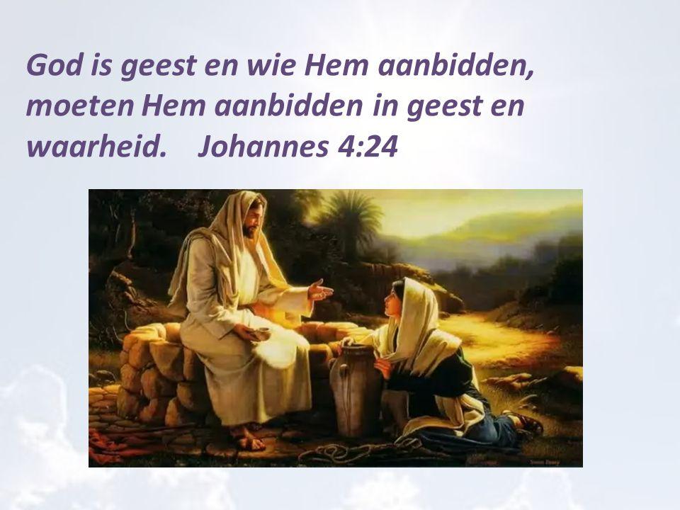 God is geest en wie Hem aanbidden, moeten Hem aanbidden in geest en waarheid. Johannes 4:24