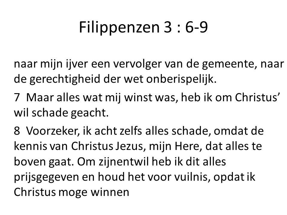 Filippenzen 3 : 6-9 naar mijn ijver een vervolger van de gemeente, naar de gerechtigheid der wet onberispelijk.