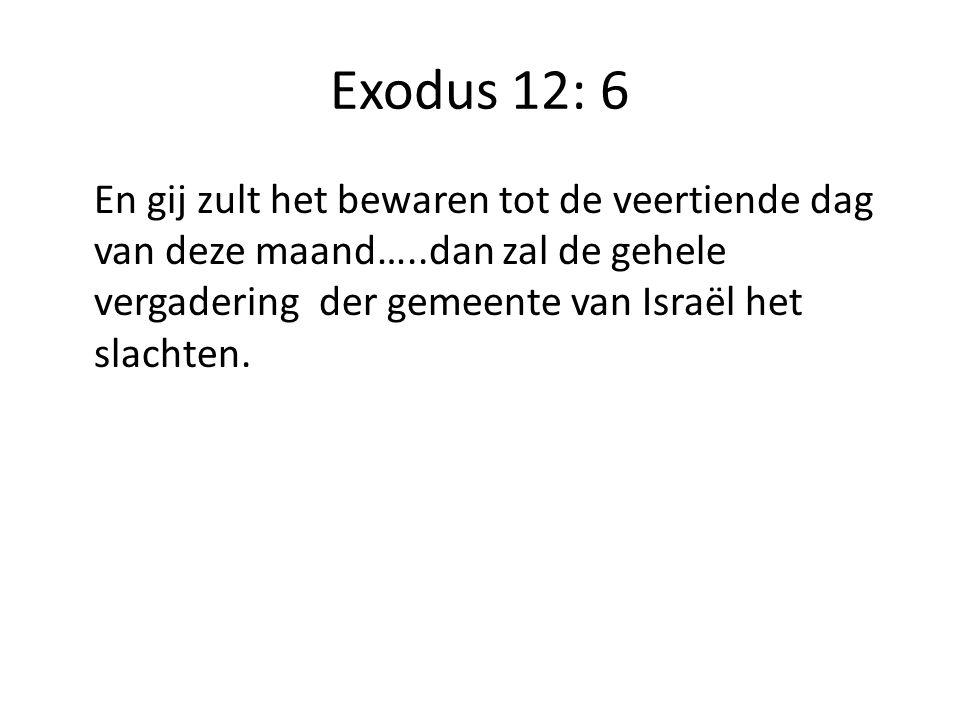 Exodus 12: 6 En gij zult het bewaren tot de veertiende dag van deze maand…..dan zal de gehele vergadering der gemeente van Israël het slachten.