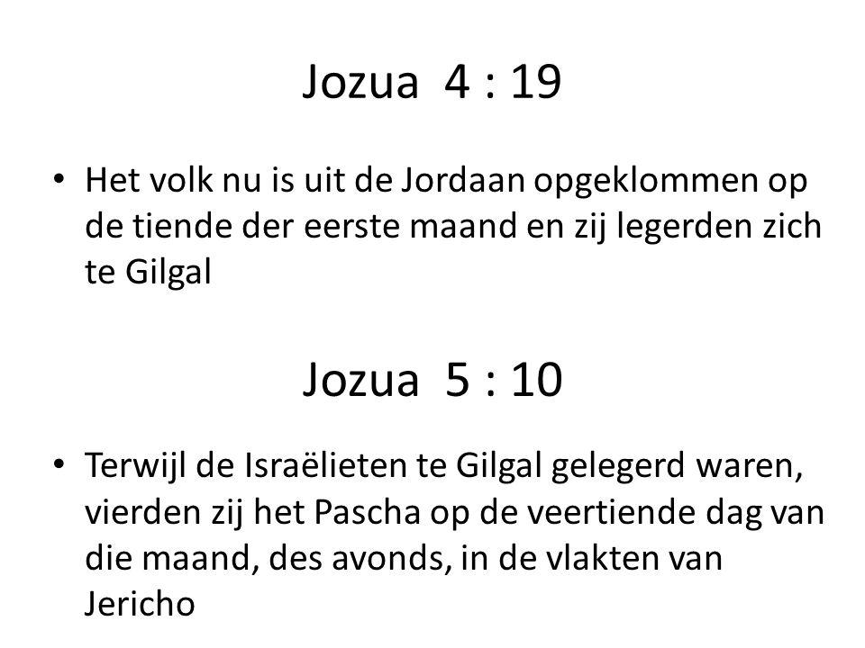 Jozua 4 : 19 Het volk nu is uit de Jordaan opgeklommen op de tiende der eerste maand en zij legerden zich te Gilgal.