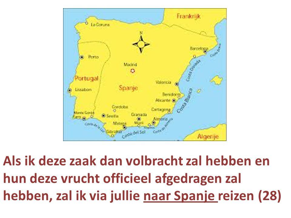 Als ik deze zaak dan volbracht zal hebben en hun deze vrucht officieel afgedragen zal hebben, zal ik via jullie naar Spanje reizen (28)
