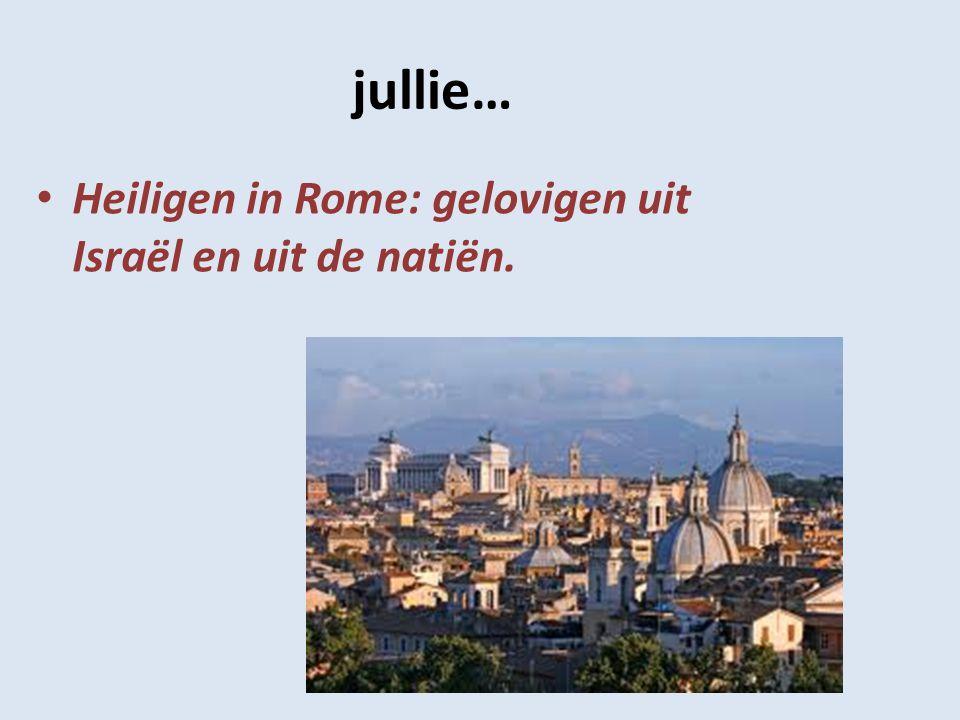 jullie… Heiligen in Rome: gelovigen uit Israël en uit de natiën.