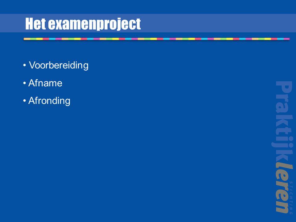 Het examenproject Voorbereiding Afname Afronding
