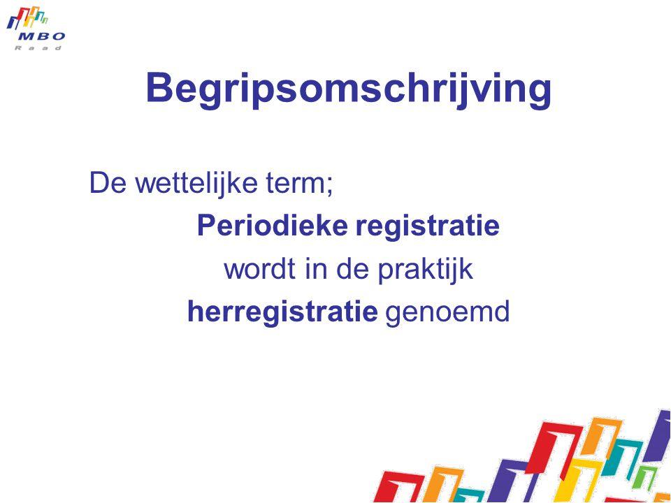 Begripsomschrijving De wettelijke term; Periodieke registratie wordt in de praktijk herregistratie genoemd