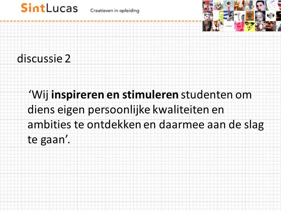 discussie 2 'Wij inspireren en stimuleren studenten om diens eigen persoonlijke kwaliteiten en ambities te ontdekken en daarmee aan de slag te gaan'.