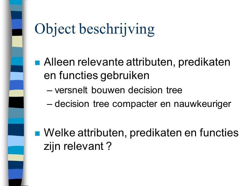 Object beschrijving Alleen relevante attributen, predikaten en functies gebruiken. versnelt bouwen decision tree.