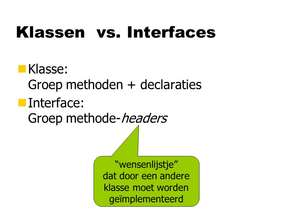 Klassen vs. Interfaces Klasse: Groep methoden + declaraties
