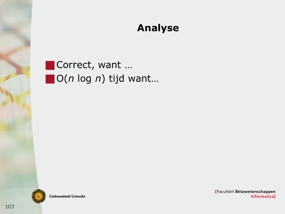 Analyse Correct, want … O(n log n) tijd want…
