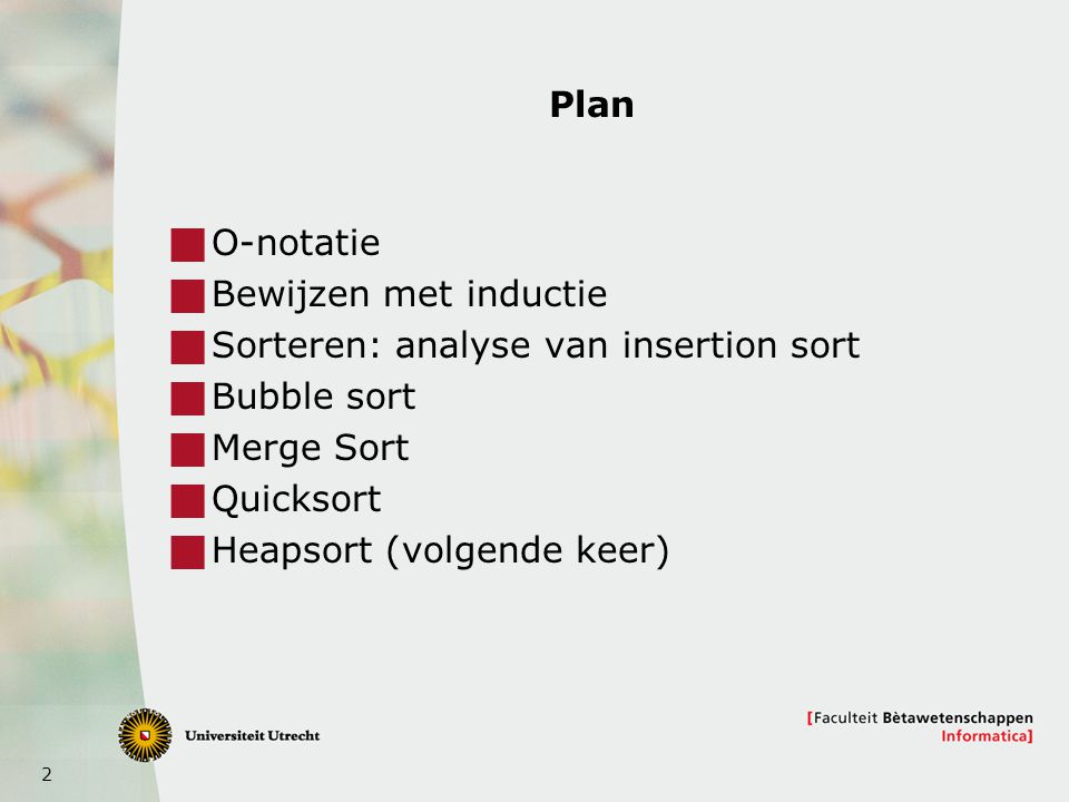 Plan O-notatie. Bewijzen met inductie. Sorteren: analyse van insertion sort. Bubble sort. Merge Sort.