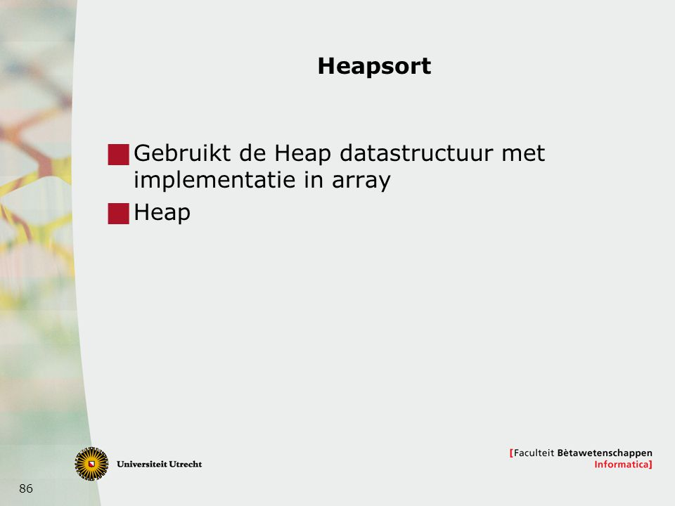 Heapsort Gebruikt de Heap datastructuur met implementatie in array Heap