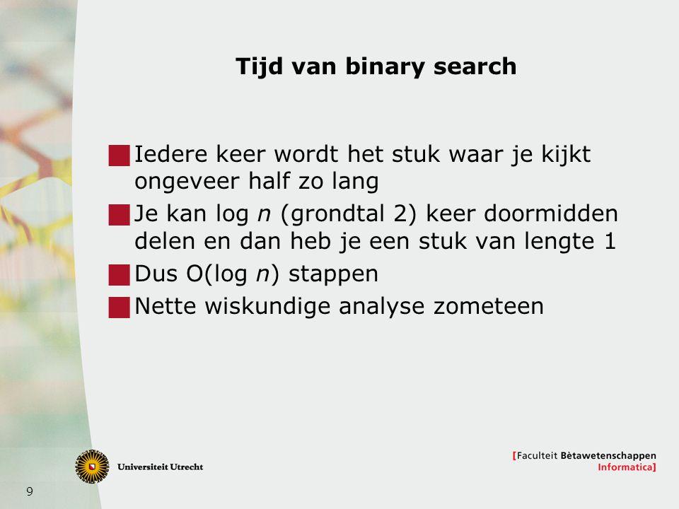 Tijd van binary search Iedere keer wordt het stuk waar je kijkt ongeveer half zo lang.