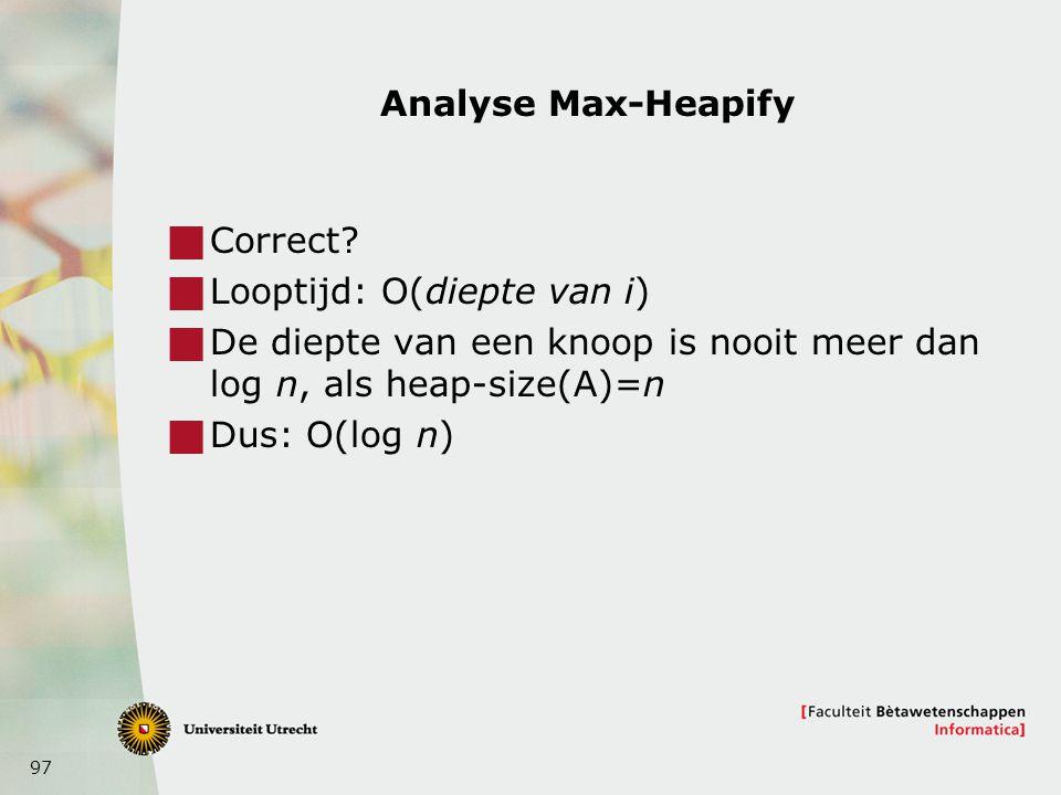 Analyse Max-Heapify Correct Looptijd: O(diepte van i) De diepte van een knoop is nooit meer dan log n, als heap-size(A)=n.