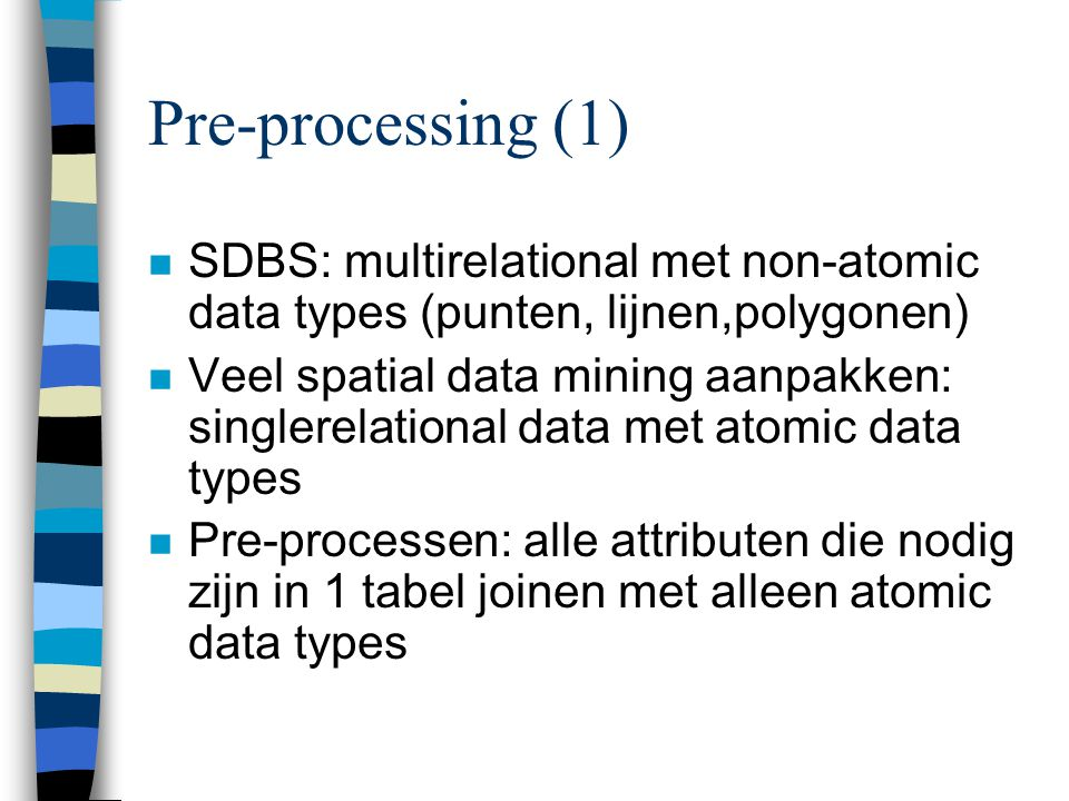 Pre-processing (1) SDBS: multirelational met non-atomic data types (punten, lijnen,polygonen)
