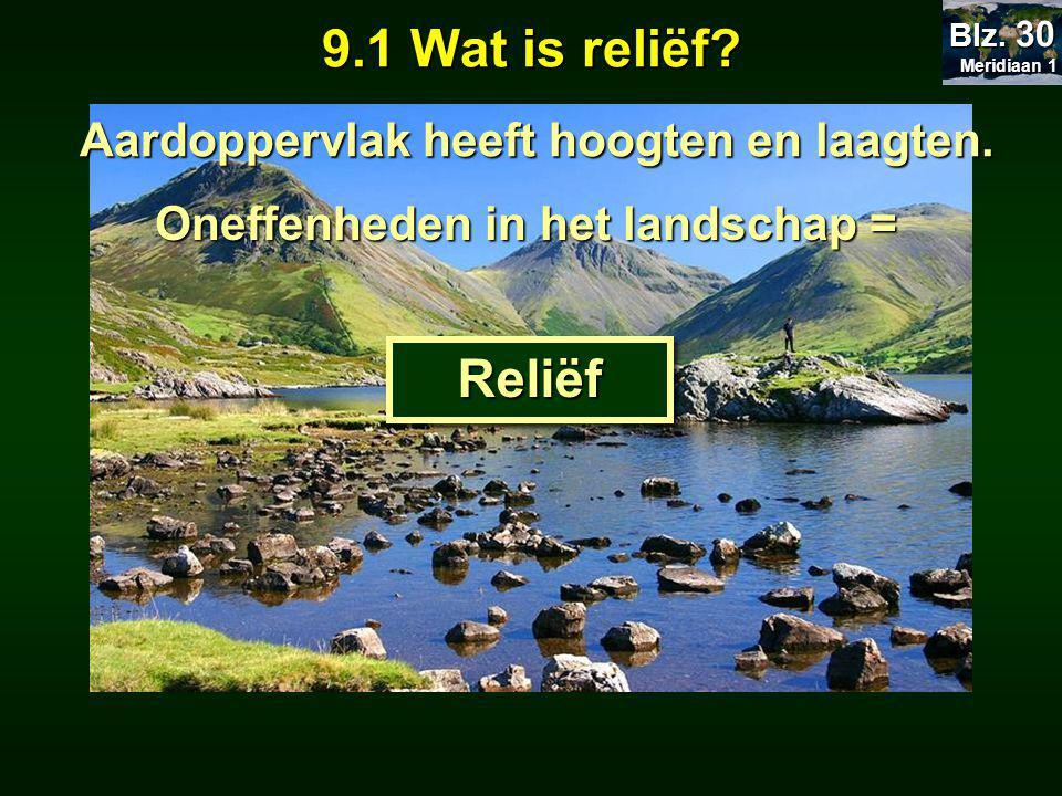 9.1 Wat is reliëf Reliëf Aardoppervlak heeft hoogten en laagten.