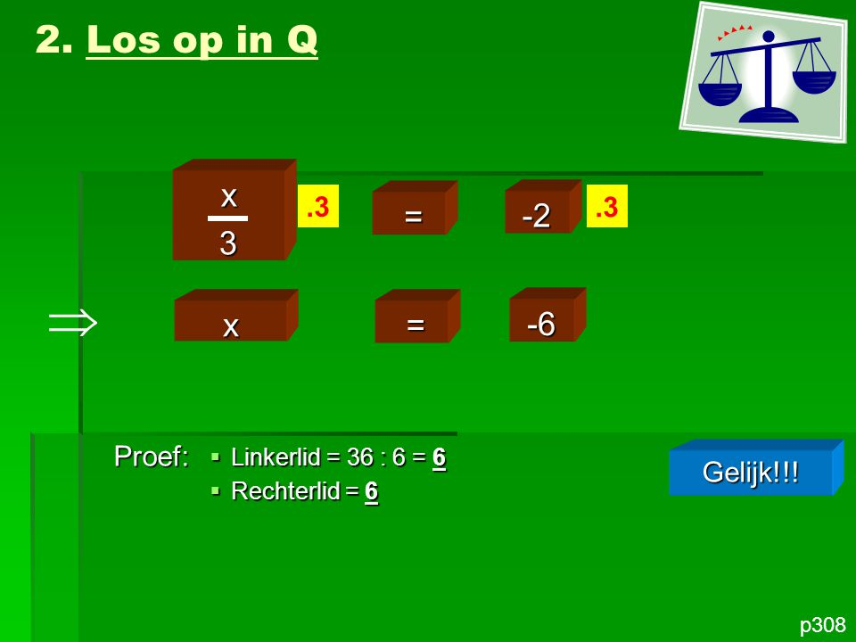  2. Los op in Q x 3 = -2 x = -6 .3 .3 Proef: Gelijk!!!