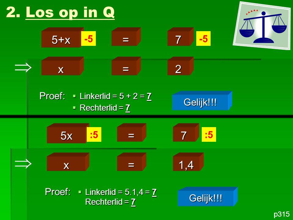   2. Los op in Q 5+x = 7 x = 2 5x = 7 x = 1,4 -5 -5 Proef: Gelijk!!!