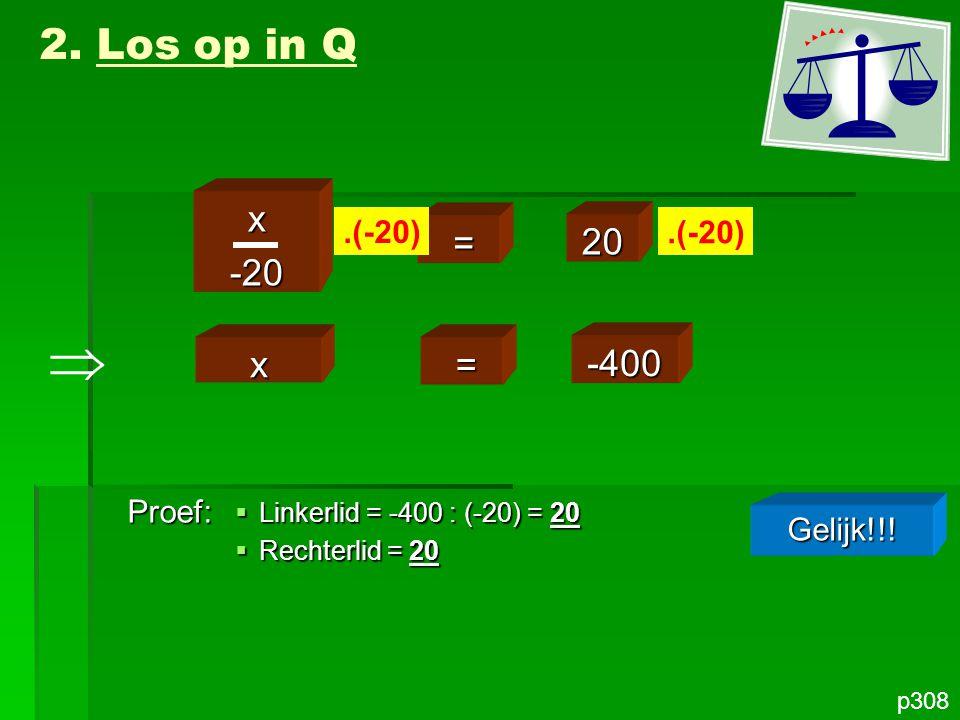  2. Los op in Q x -20 = 20 x = -400 .(-20) .(-20) Proef: Gelijk!!!