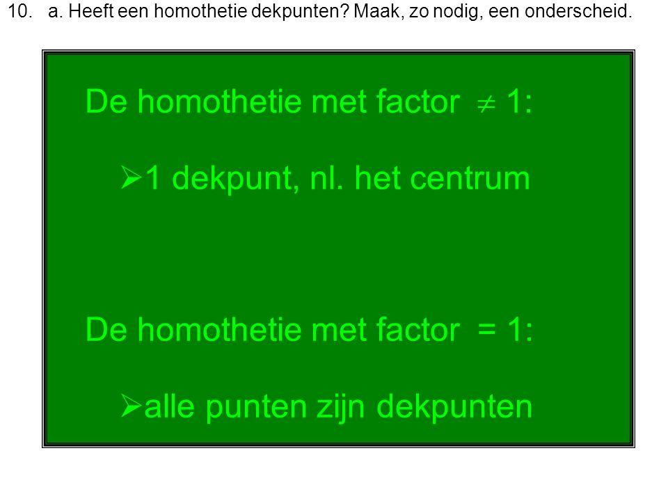 De homothetie met factor  1: 1 dekpunt, nl. het centrum