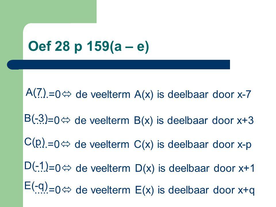 Oef 28 p 159(a – e) A(7) .....=0 de veelterm A(x) is deelbaar door x-7. B(-3) .....=0 de veelterm B(x) is deelbaar door x+3.
