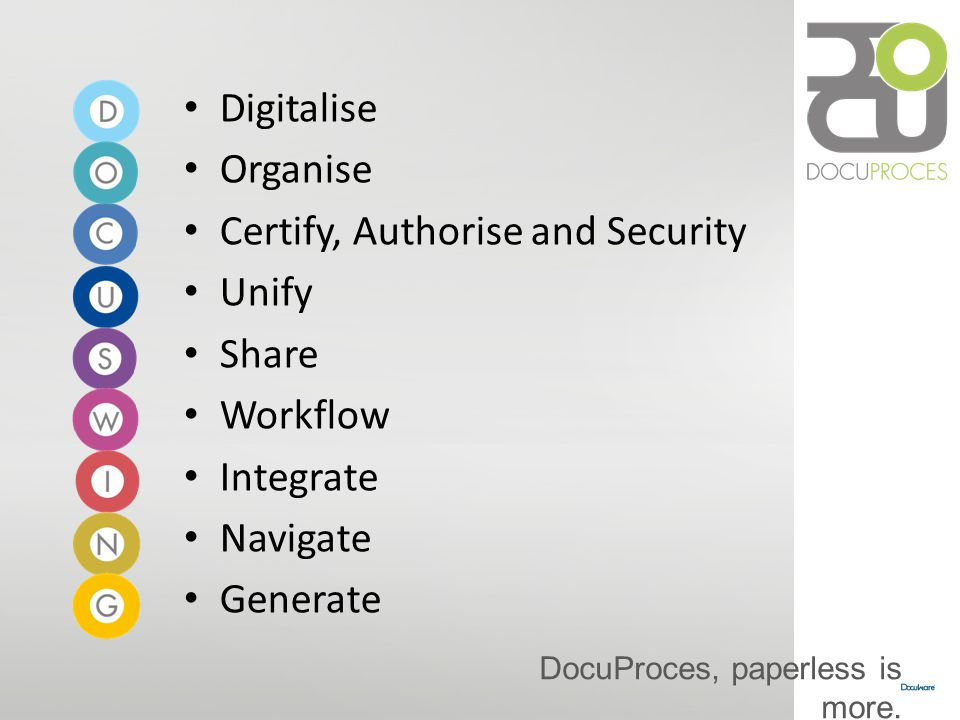 Digitalise Organise. Certify, Authorise and Security. Unify. Share. Workflow. Integrate. Navigate.