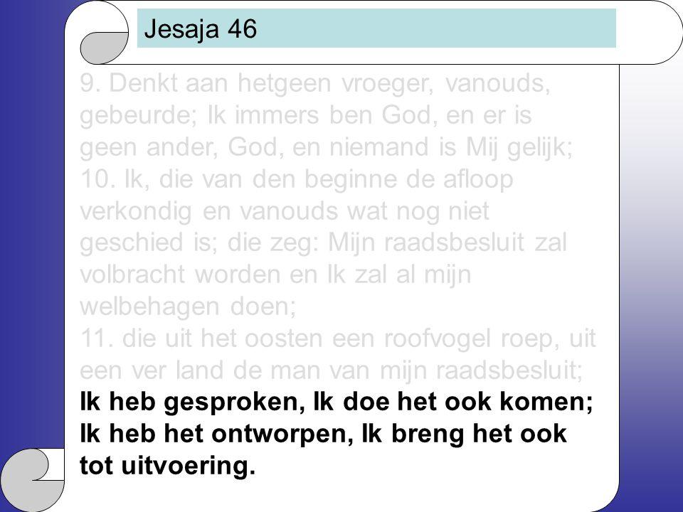 Jesaja 46 9. Denkt aan hetgeen vroeger, vanouds, gebeurde; Ik immers ben God, en er is geen ander, God, en niemand is Mij gelijk;