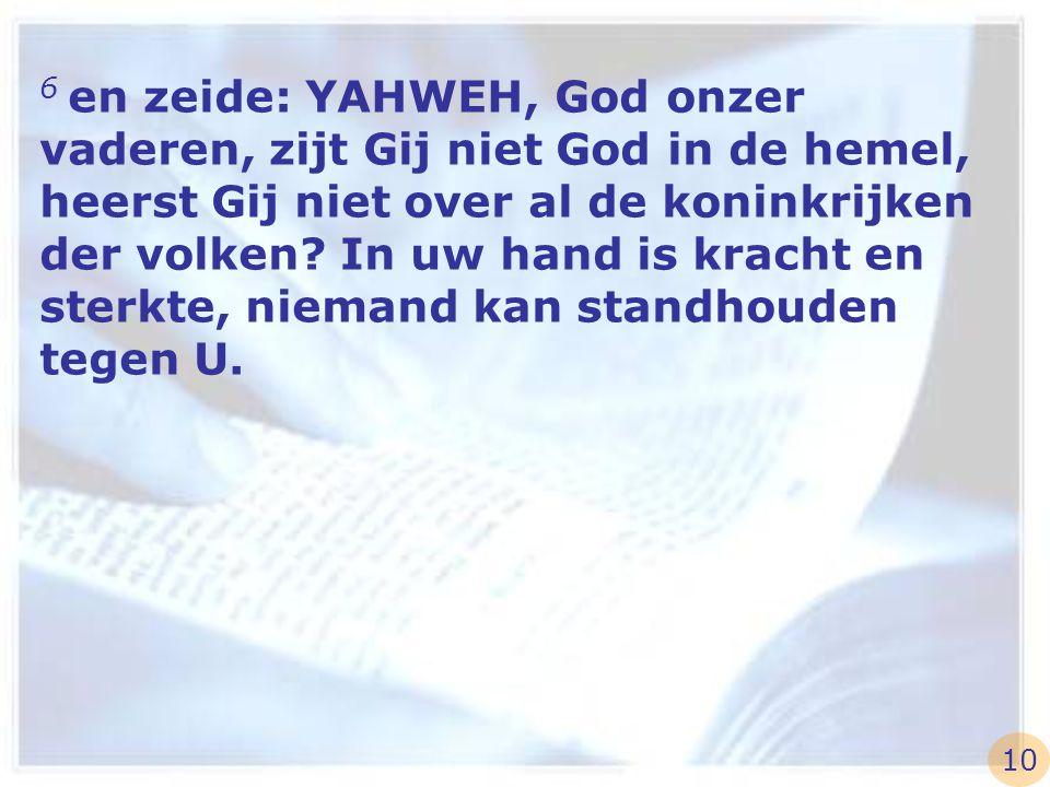 6 en zeide: YAHWEH, God onzer vaderen, zijt Gij niet God in de hemel, heerst Gij niet over al de koninkrijken der volken In uw hand is kracht en sterkte, niemand kan standhouden tegen U.