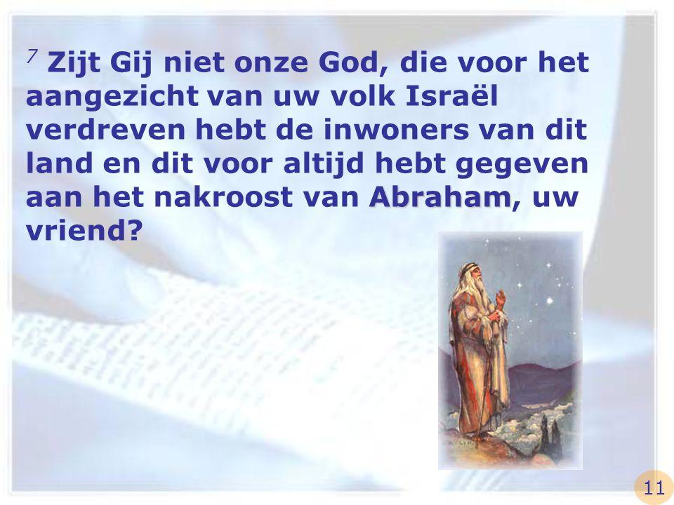 7 Zijt Gij niet onze God, die voor het aangezicht van uw volk Israël verdreven hebt de inwoners van dit land en dit voor altijd hebt gegeven aan het nakroost van Abraham, uw vriend