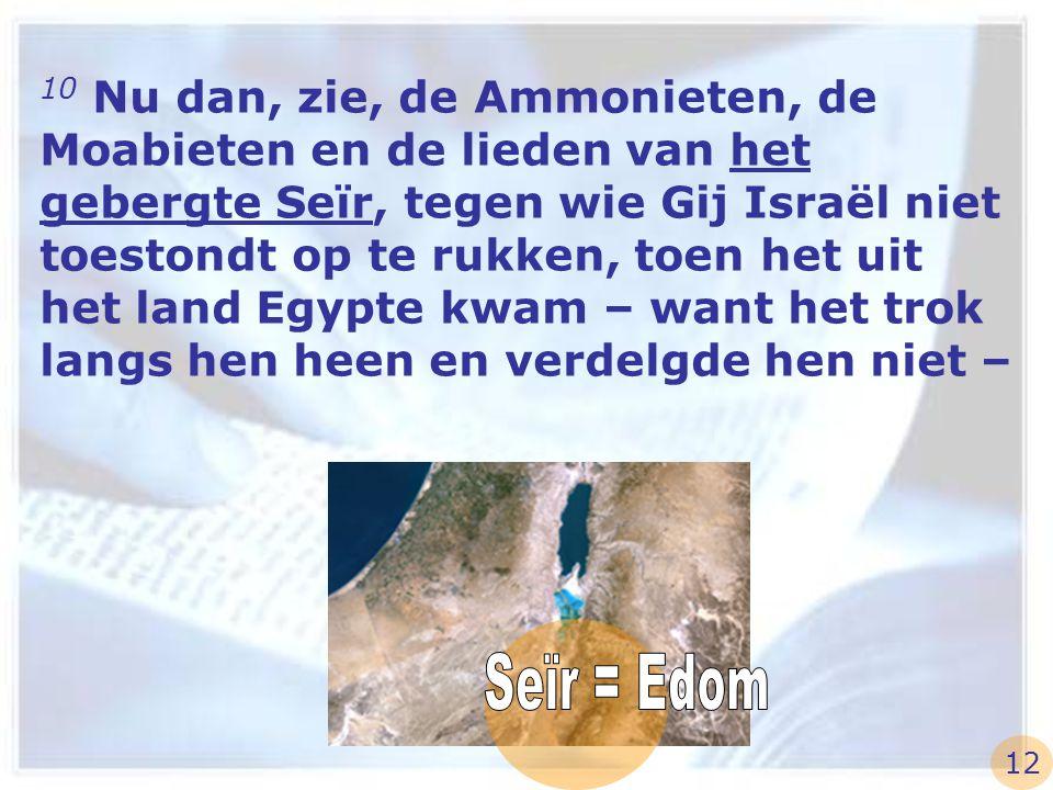 10 Nu dan, zie, de Ammonieten, de Moabieten en de lieden van het gebergte Seïr, tegen wie Gij Israël niet toestondt op te rukken, toen het uit het land Egypte kwam – want het trok langs hen heen en verdelgde hen niet –