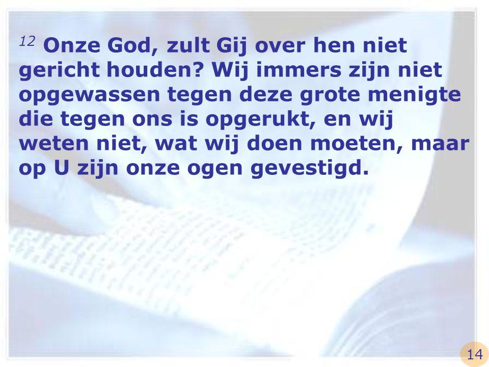 12 Onze God, zult Gij over hen niet gericht houden