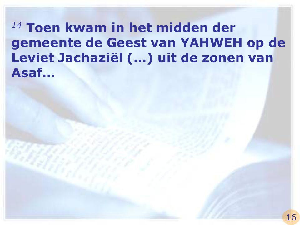 14 Toen kwam in het midden der gemeente de Geest van YAHWEH op de Leviet Jachaziël (…) uit de zonen van Asaf…