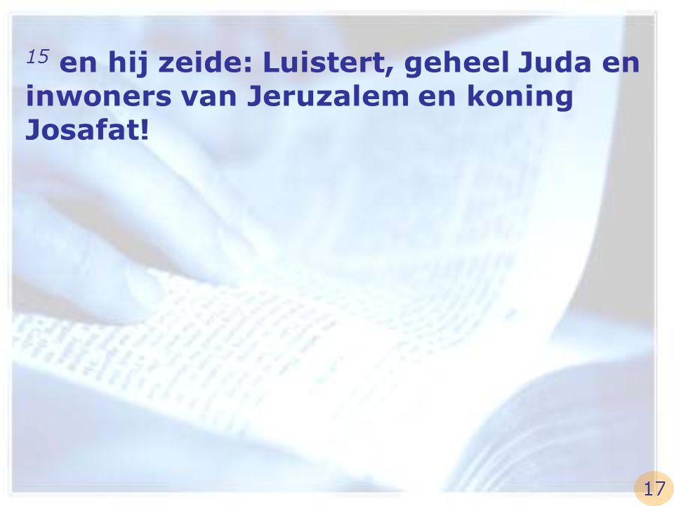 15 en hij zeide: Luistert, geheel Juda en inwoners van Jeruzalem en koning Josafat!
