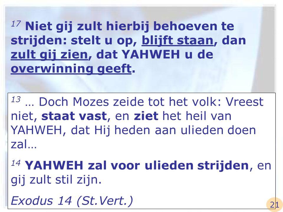 14 YAHWEH zal voor ulieden strijden, en gij zult stil zijn.