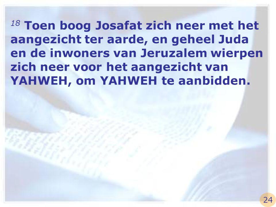 18 Toen boog Josafat zich neer met het aangezicht ter aarde, en geheel Juda en de inwoners van Jeruzalem wierpen zich neer voor het aangezicht van YAHWEH, om YAHWEH te aanbidden.