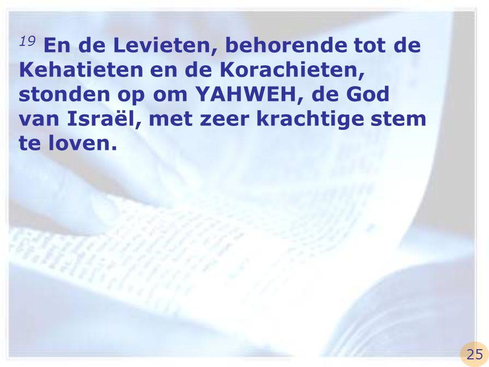 19 En de Levieten, behorende tot de Kehatieten en de Korachieten, stonden op om YAHWEH, de God van Israël, met zeer krachtige stem te loven.