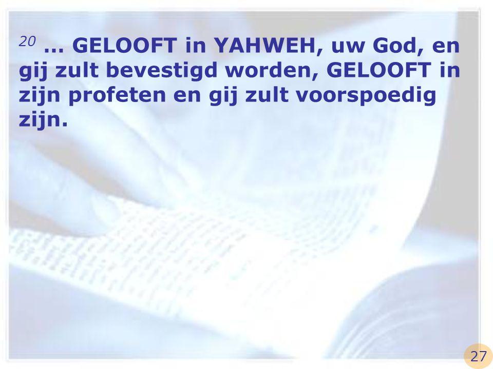 20 … GELOOFT in YAHWEH, uw God, en gij zult bevestigd worden, GELOOFT in zijn profeten en gij zult voorspoedig zijn.