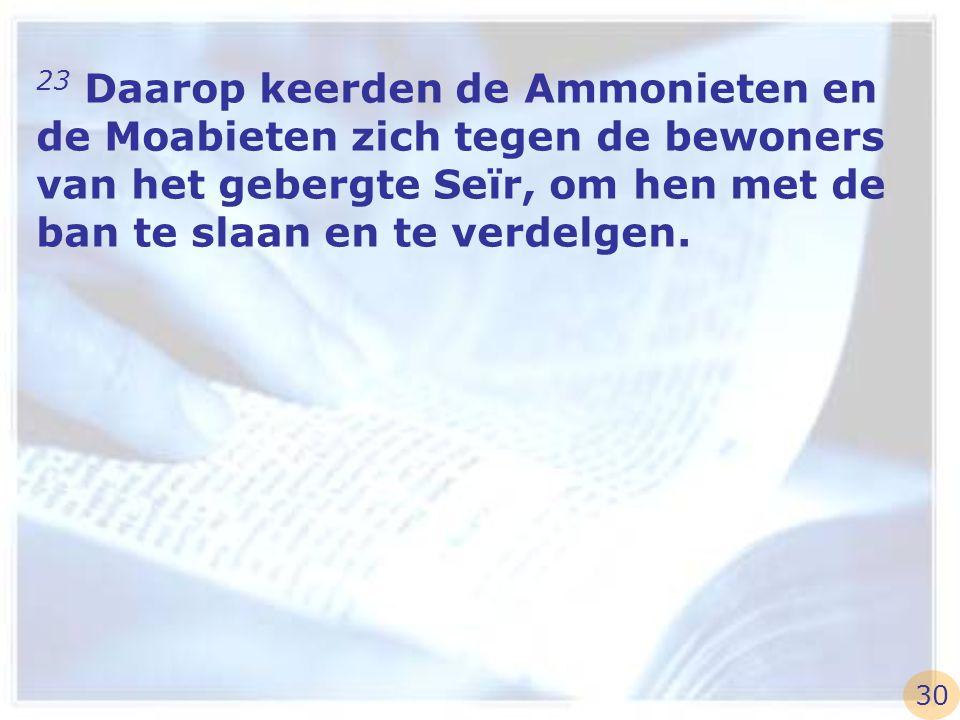 23 Daarop keerden de Ammonieten en de Moabieten zich tegen de bewoners van het gebergte Seïr, om hen met de ban te slaan en te verdelgen.