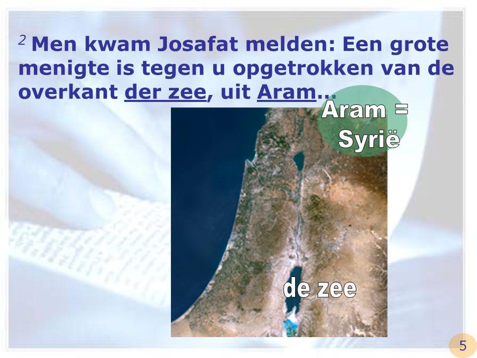 2 Men kwam Josafat melden: Een grote menigte is tegen u opgetrokken van de overkant der zee, uit Aram…