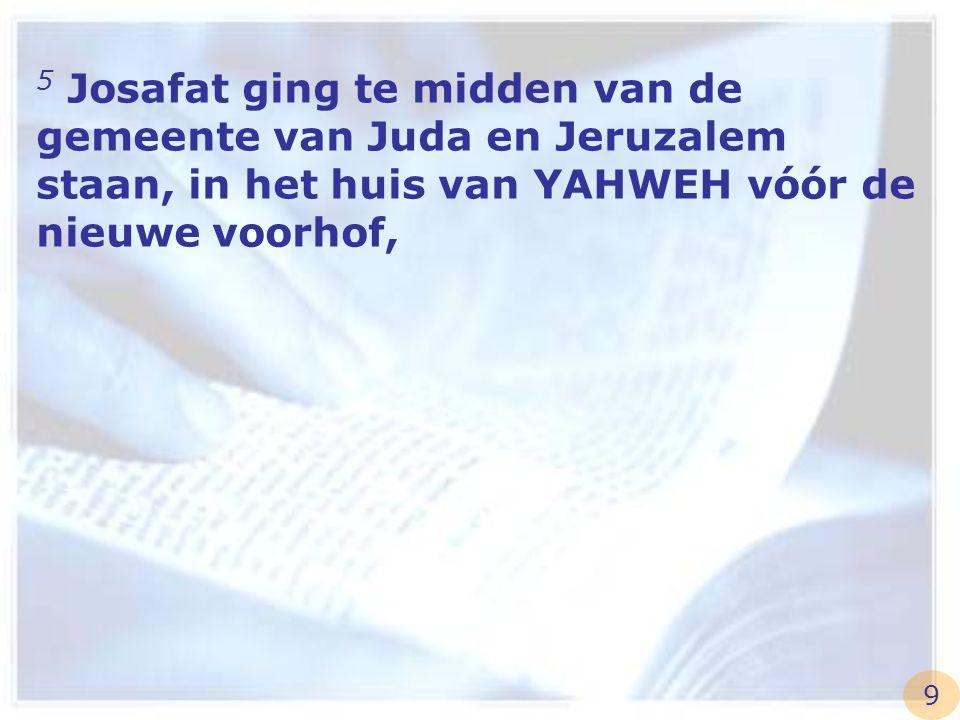 5 Josafat ging te midden van de gemeente van Juda en Jeruzalem staan, in het huis van YAHWEH vóór de nieuwe voorhof,