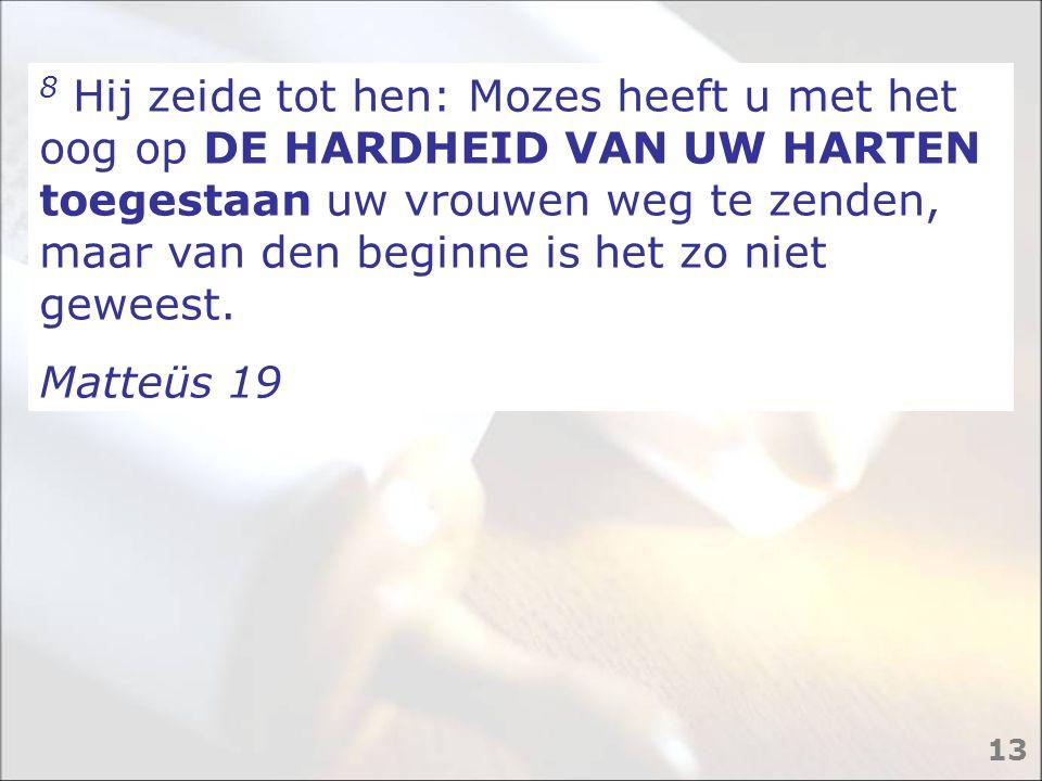 8 Hij zeide tot hen: Mozes heeft u met het oog op DE HARDHEID VAN UW HARTEN toegestaan uw vrouwen weg te zenden, maar van den beginne is het zo niet geweest.