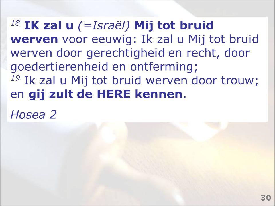 18 IK zal u (=Israël) Mij tot bruid werven voor eeuwig: Ik zal u Mij tot bruid werven door gerechtigheid en recht, door goedertierenheid en ontferming; 19 Ik zal u Mij tot bruid werven door trouw; en gij zult de HERE kennen.