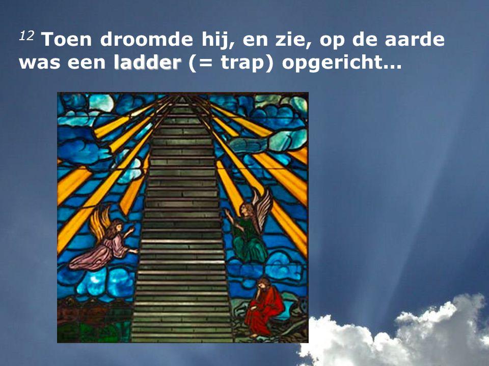 12 Toen droomde hij, en zie, op de aarde was een ladder (= trap) opgericht...